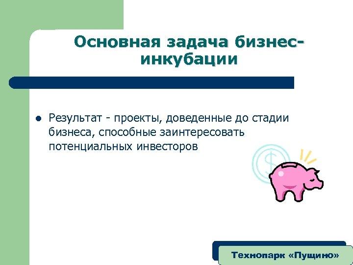 Основная задача бизнесинкубации l Результат - проекты, доведенные до стадии бизнеса, способные заинтересовать потенциальных