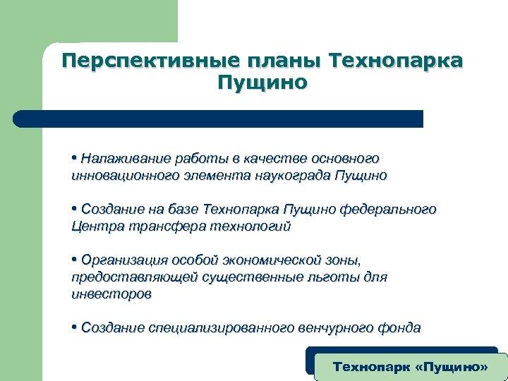Перспективные планы Технопарка Пущино • Налаживание работы в качестве основного инновационного элемента наукограда Пущино