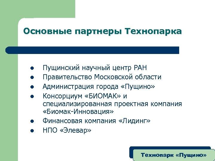 Основные партнеры Технопарка l l l Пущинский научный центр РАН Правительство Московской области Администрация