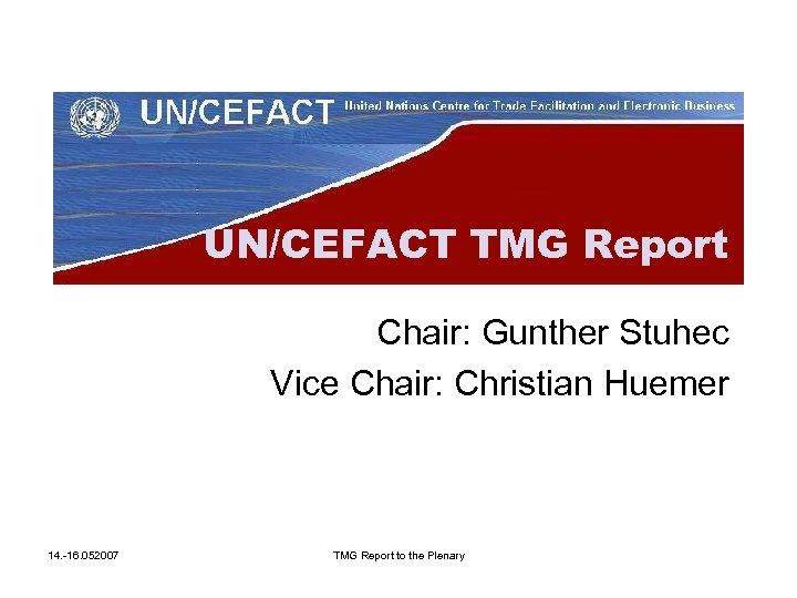 UN/CEFACT TMG Report Chair: Gunther Stuhec Vice Chair: Christian Huemer 14. -16. 052007 TMG