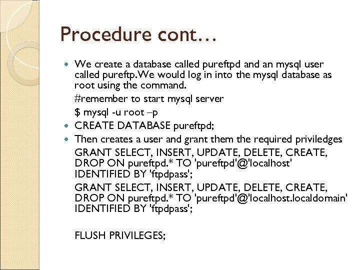 Procedure cont… We create a database called pureftpd an mysql user called pureftp. We