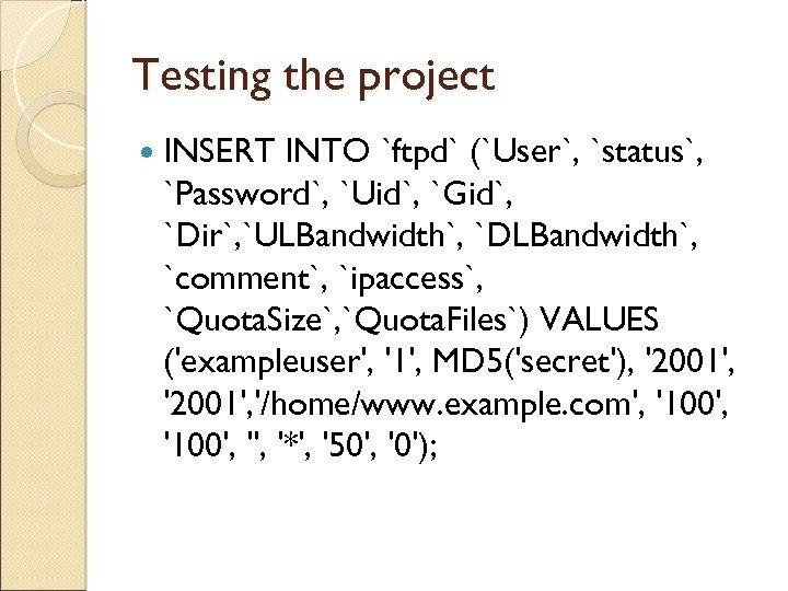 Testing the project INSERT INTO `ftpd` (`User`, `status`, `Password`, `Uid`, `Gid`, `Dir`, `ULBandwidth`, `DLBandwidth`,
