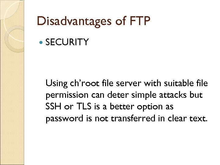 Disadvantages of FTP SECURITY Using ch'root file server with suitable file permission can deter