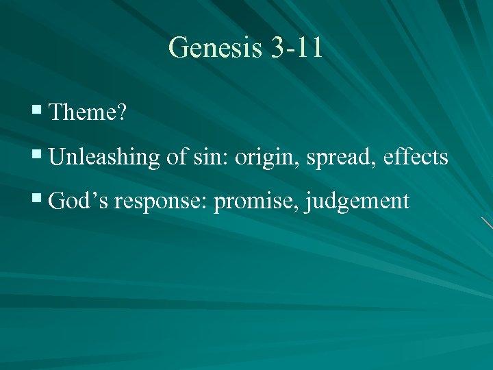 Genesis 3 -11 § Theme? § Unleashing of sin: origin, spread, effects § God's