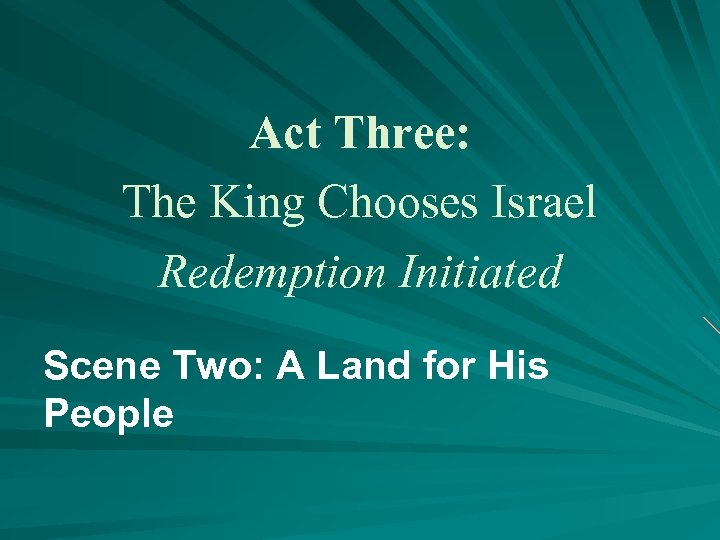 Act Three: The King Chooses Israel Redemption Initiated Scene Two: A Land for His
