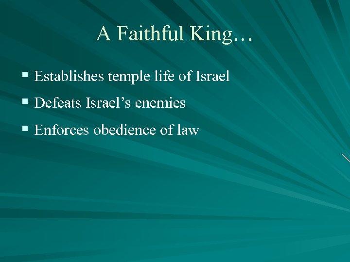A Faithful King… § Establishes temple life of Israel § Defeats Israel's enemies §