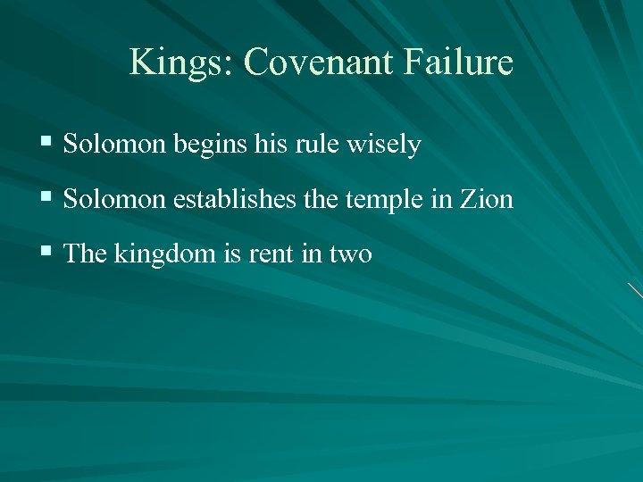 Kings: Covenant Failure § Solomon begins his rule wisely § Solomon establishes the temple