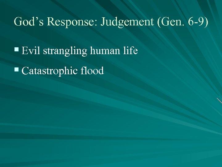 God's Response: Judgement (Gen. 6 -9) § Evil strangling human life § Catastrophic flood