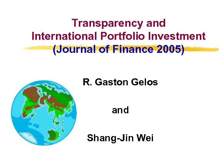 Transparency and International Portfolio Investment (Journal of Finance 2005) R. Gaston Gelos and Shang-Jin
