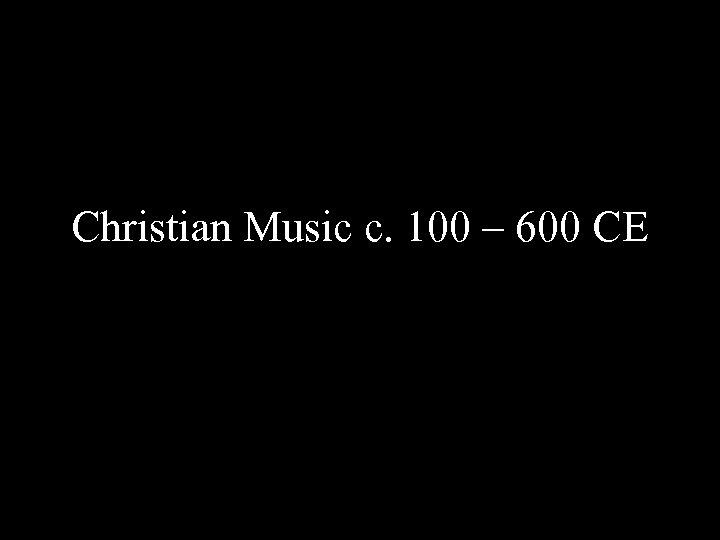 Christian Music c. 100 – 600 CE
