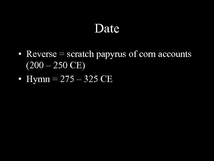 Date • Reverse = scratch papyrus of corn accounts (200 – 250 CE) •