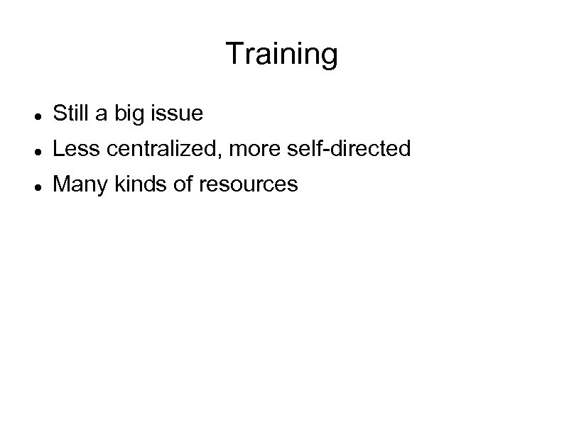 Training Still a big issue Less centralized, more self-directed Many kinds of resources