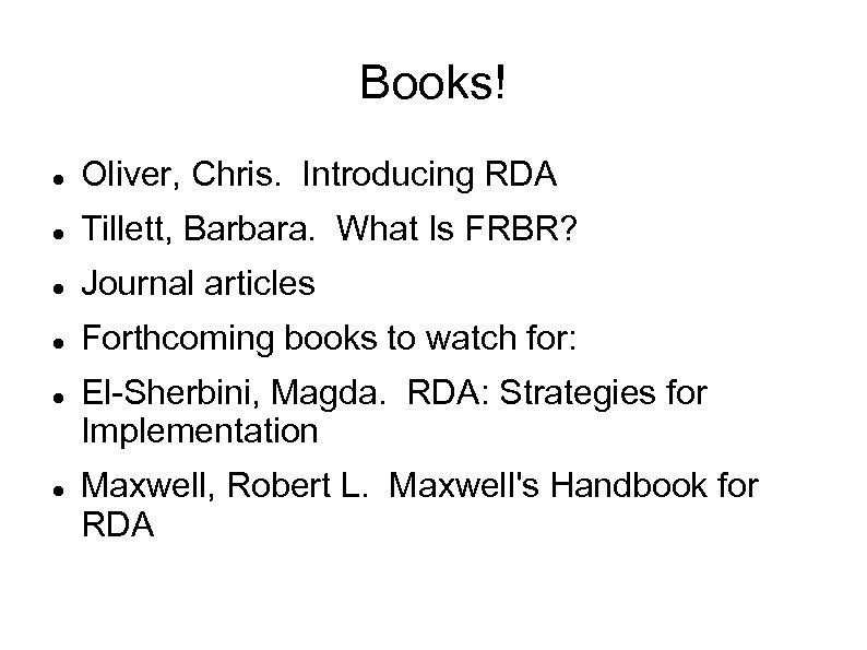 Books! Oliver, Chris. Introducing RDA Tillett, Barbara. What Is FRBR? Journal articles Forthcoming books