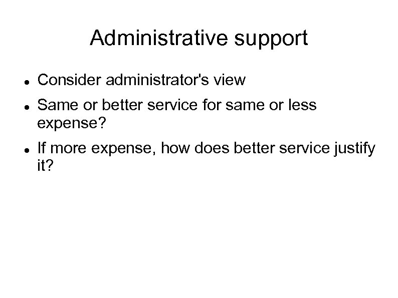 Administrative support Consider administrator's view Same or better service for same or less expense?