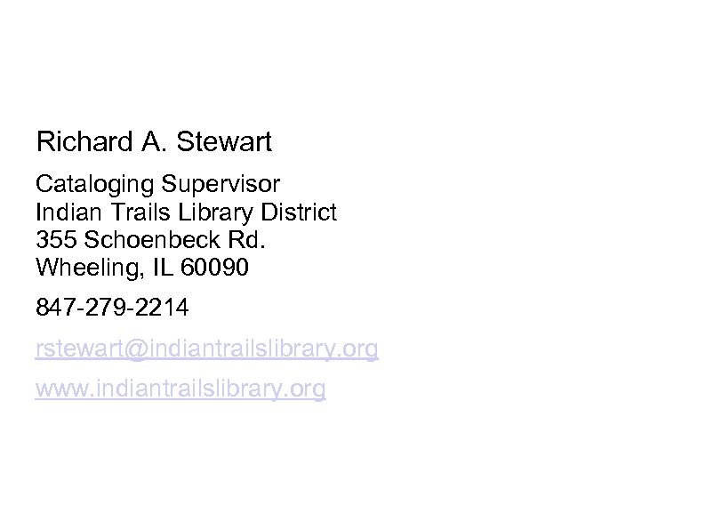 Richard A. Stewart Cataloging Supervisor Indian Trails Library District 355 Schoenbeck Rd. Wheeling, IL
