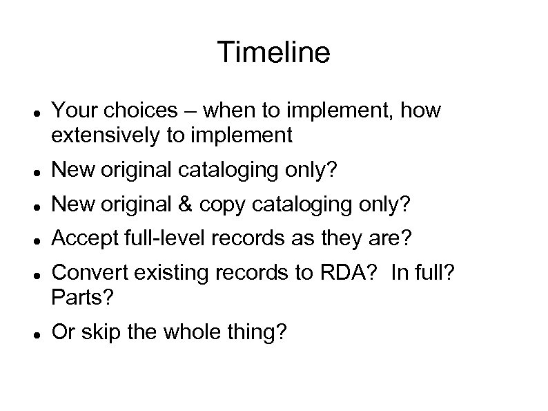 Timeline Your choices – when to implement, how extensively to implement New original cataloging