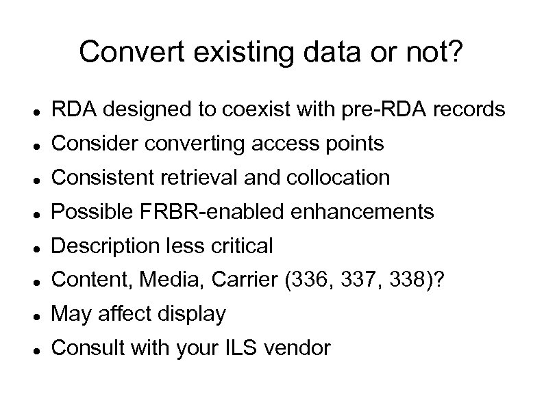 Convert existing data or not? RDA designed to coexist with pre-RDA records Consider converting
