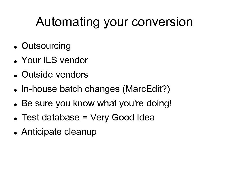 Automating your conversion Outsourcing Your ILS vendor Outside vendors In-house batch changes (Marc. Edit?