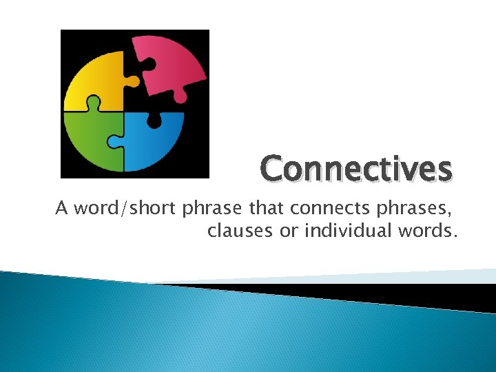 Connectives A word/short phrase that connects phrases, clauses or individual words.