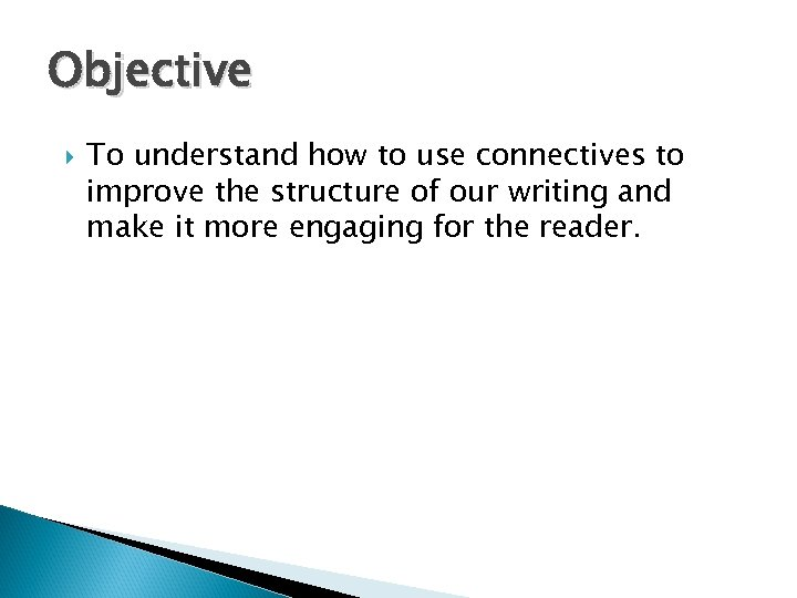 Objective To understand how to use connectives to improve the structure of our writing