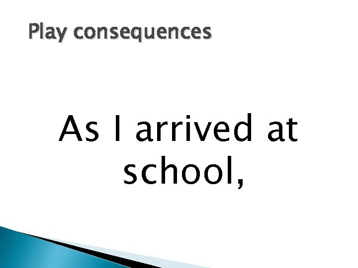 Play consequences As I arrived at school,