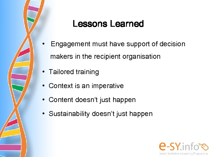 Lessons Learned • Engagement must have support of decision makers in the recipient organisation