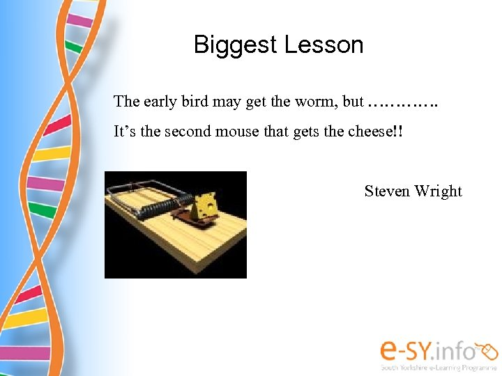 Biggest Lesson The early bird may get the worm, but …………. It's the second