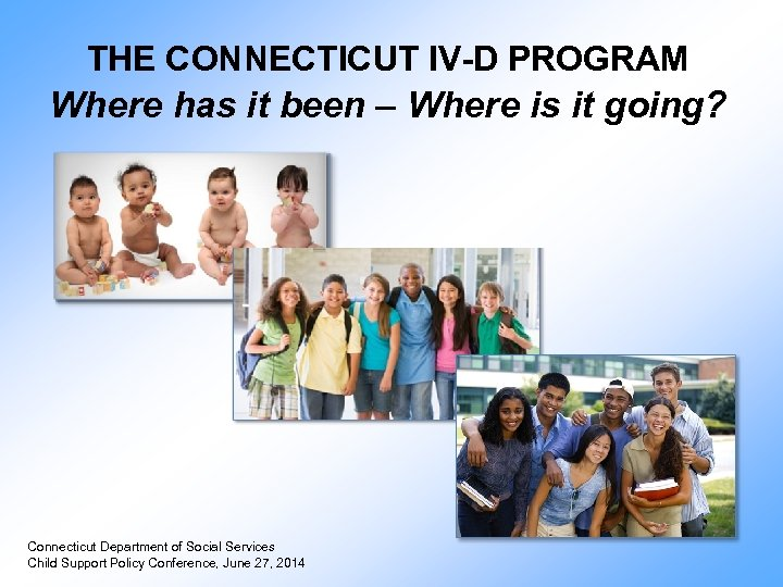 THE CONNECTICUT IV-D PROGRAM Where has it been – Where is it going? Connecticut