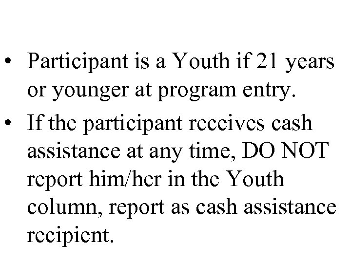 • Participant is a Youth if 21 years or younger at program entry.