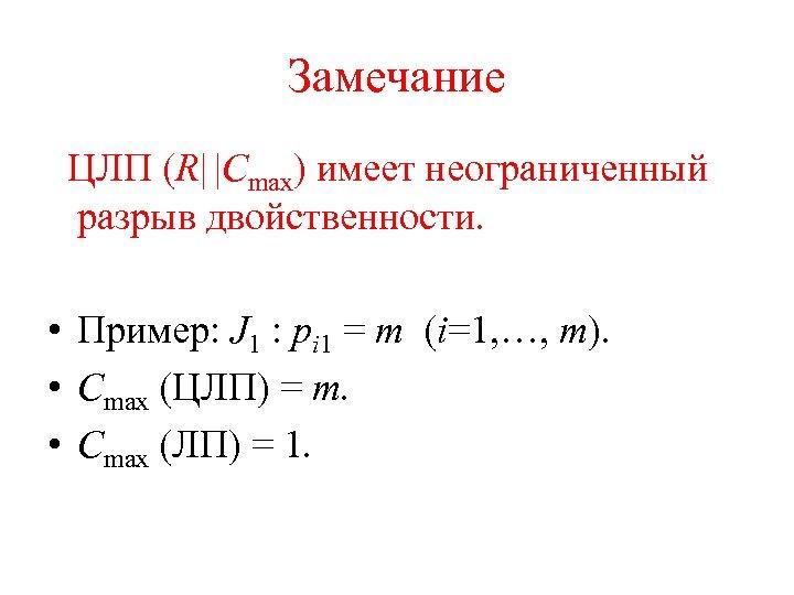 Замечание ЦЛП (R   Cmax) имеет неограниченный разрыв двойственности. • Пример: J 1 : pi