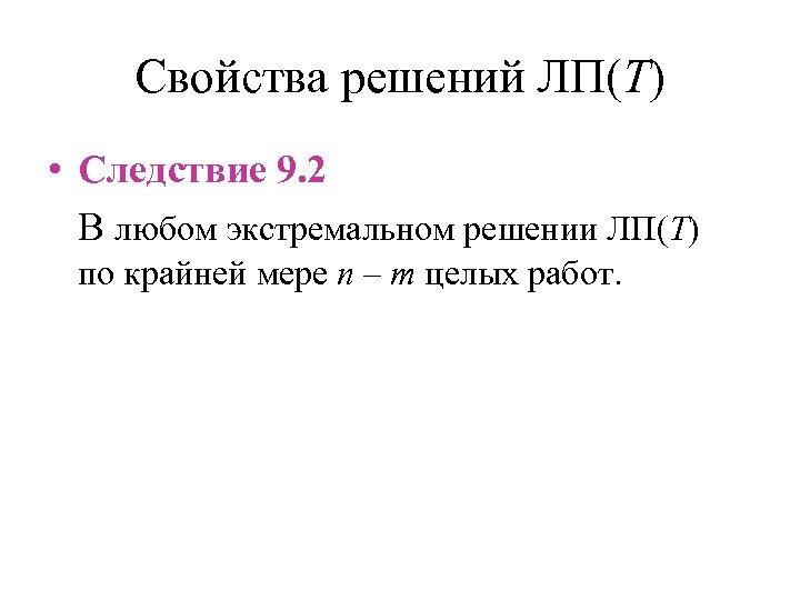 Свойства решений ЛП(T) • Следствие 9. 2 В любом экстремальном решении ЛП(T) по крайней