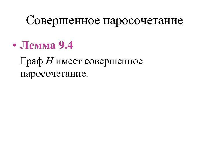 Совершенное паросочетание • Лемма 9. 4 Граф H имеет совершенное паросочетание.