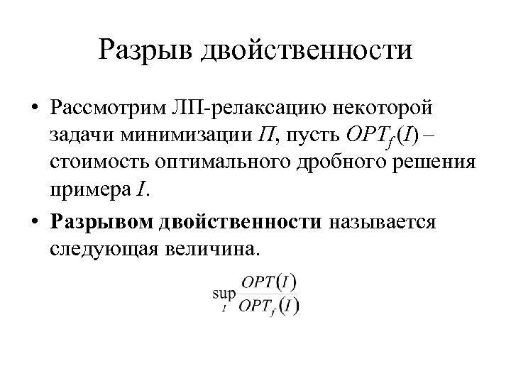 Разрыв двойственности • Рассмотрим ЛП-релаксацию некоторой задачи минимизации Π, пусть OPTf (I) – стоимость