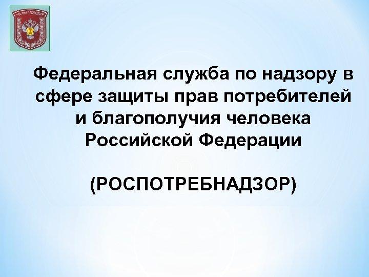 Федеральная служба по надзору в сфере защиты прав потребителей и благополучия человека Российской Федерации
