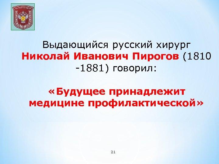 Выдающийся русский хирург Николай Иванович Пирогов (1810 -1881) говорил: «Будущее принадлежит медицине профилактической» 21