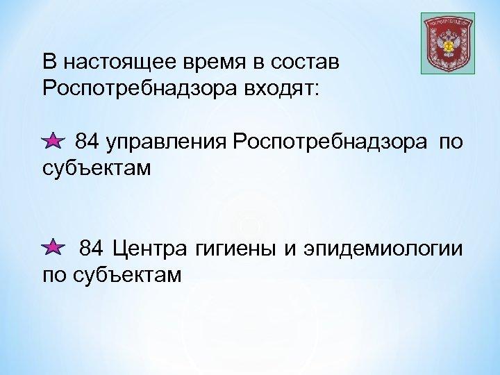 В настоящее время в состав Роспотребнадзора входят: 84 управления Роспотребнадзора по субъектам 84 Центра