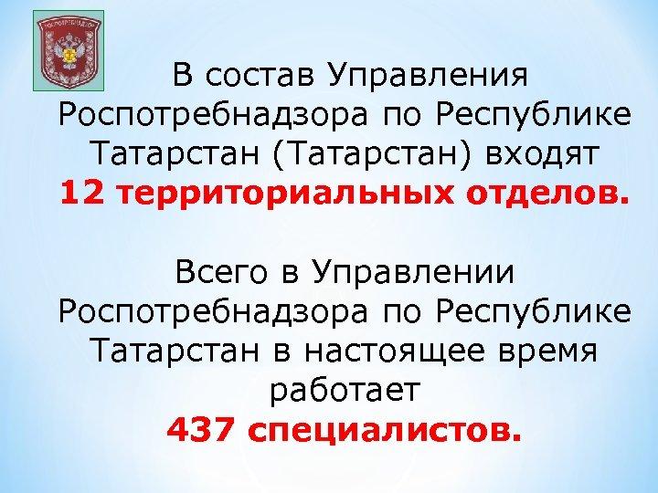 В состав Управления Роспотребнадзора по Республике Татарстан (Татарстан) входят 12 территориальных отделов. Всего