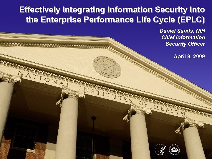 Effectively Integrating Information Security into the Enterprise Performance Life Cycle (EPLC) Daniel Sands, NIH