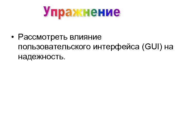 • Рассмотреть влияние пользовательского интерфейса (GUI) на надежность.