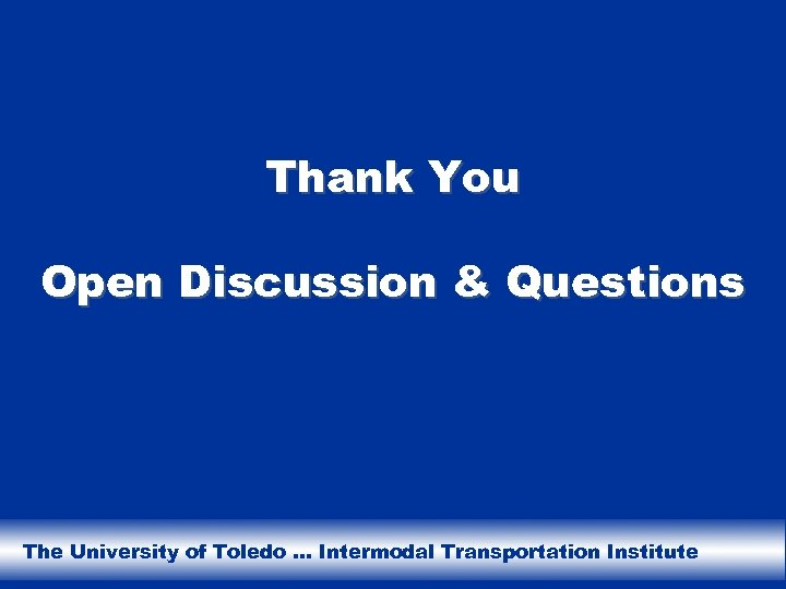 Thank You Open Discussion & Questions The University of Toledo … Intermodal Transportation Institute