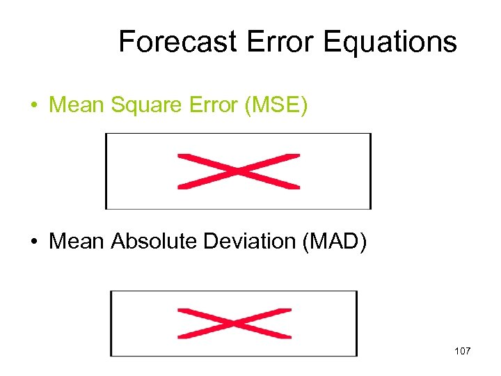 Forecast Error Equations • Mean Square Error (MSE) • Mean Absolute Deviation (MAD) 107