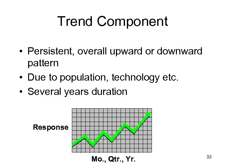 Trend Component • Persistent, overall upward or downward pattern • Due to population, technology