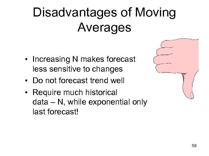 Disadvantages of Moving Averages • Increasing N makes forecast less sensitive to changes •