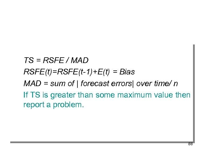 TS = RSFE / MAD RSFE(t)=RSFE(t-1)+E(t) = Bias MAD = sum of | forecast