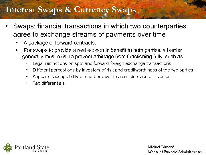 Interest Swaps & Currency Swaps • Swaps: financial transactions in which two counterparties agree