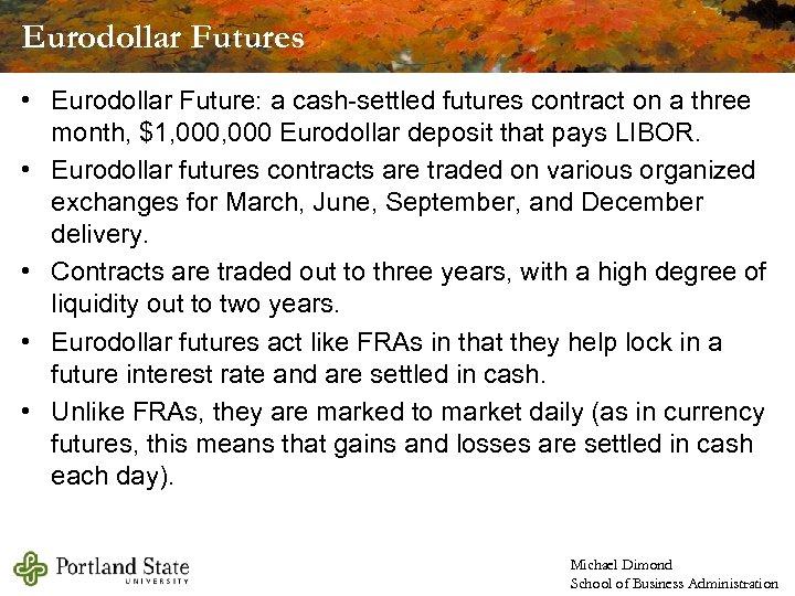 Eurodollar Futures • Eurodollar Future: a cash-settled futures contract on a three month, $1,