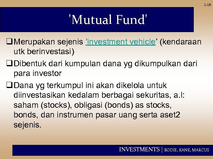 2 -18 'Mutual Fund' q Merupakan sejenis 'investment vehicle' (kendaraan utk berinvestasi) q Dibentuk