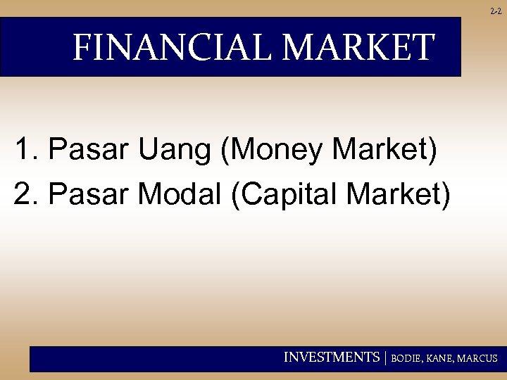 2 -2 FINANCIAL MARKET 1. Pasar Uang (Money Market) 2. Pasar Modal (Capital Market)