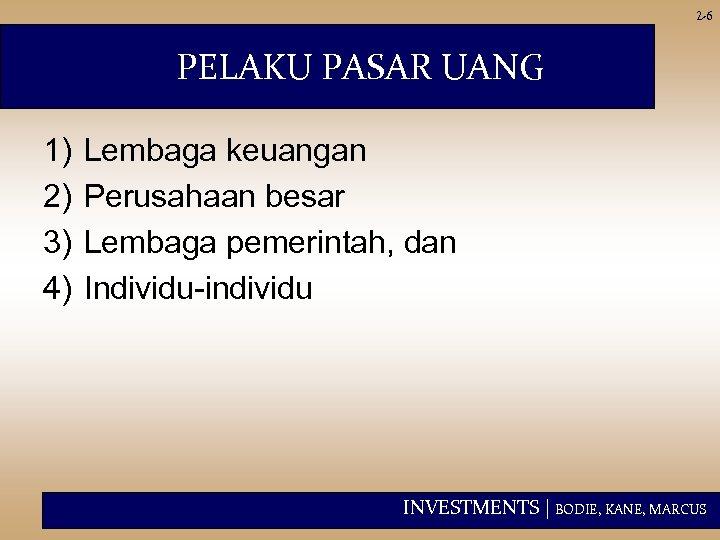 2 -6 PELAKU PASAR UANG 1) 2) 3) 4) Lembaga keuangan Perusahaan besar Lembaga