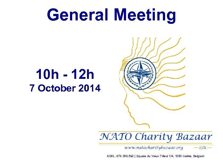 General Meeting 10 h - 12 h 7 October 2014 ASBL: 874. 358. 592